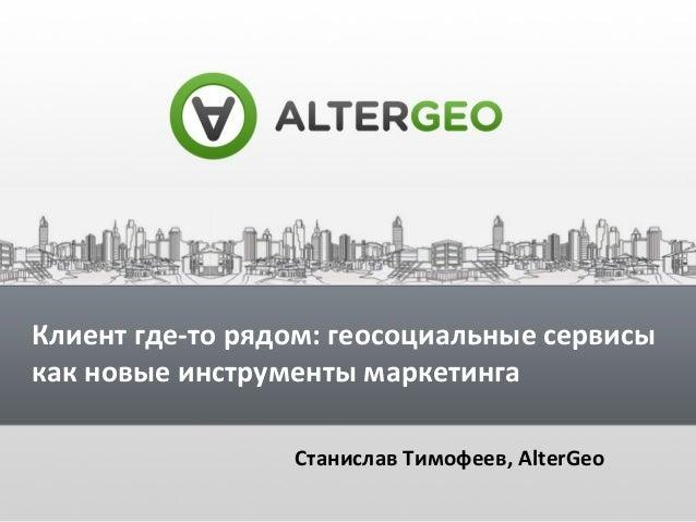 Клиент где-то рядом: геосоциальные сервисы как новые инструменты маркетинга Станислав Тимофеев, AlterGeo