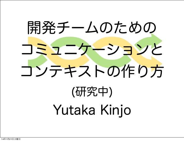 開発チームのための コミュニケーションと コンテキストの作り方 (研究中)  Yutaka Kinjo 14年1月21日火曜日
