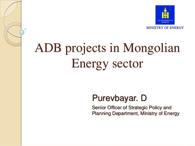 ADB projects in Mongolian Energy sector Purevbayar. D Senior Officer of Strategic Policy and Planning Department, Ministry...