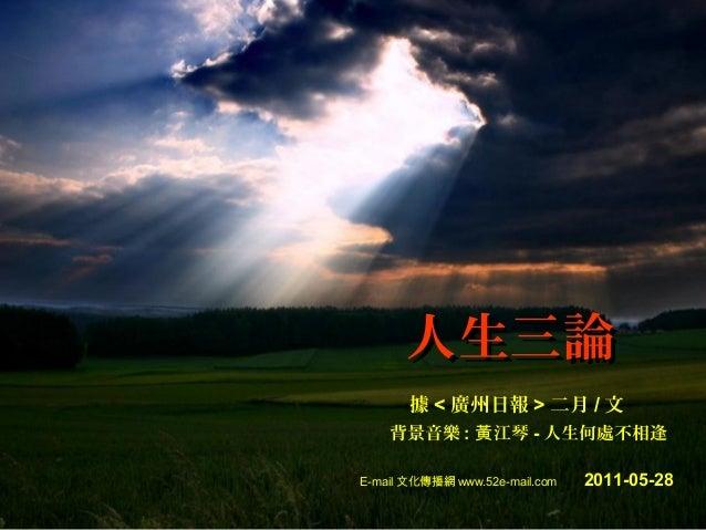 人生三論 據 < 廣州日報 > 二月 / 文 背景音樂 : 黃 江琴 - 人生何處不相逢 E-mail 文化傳播網 www.52e-mail.com  2011-05-28