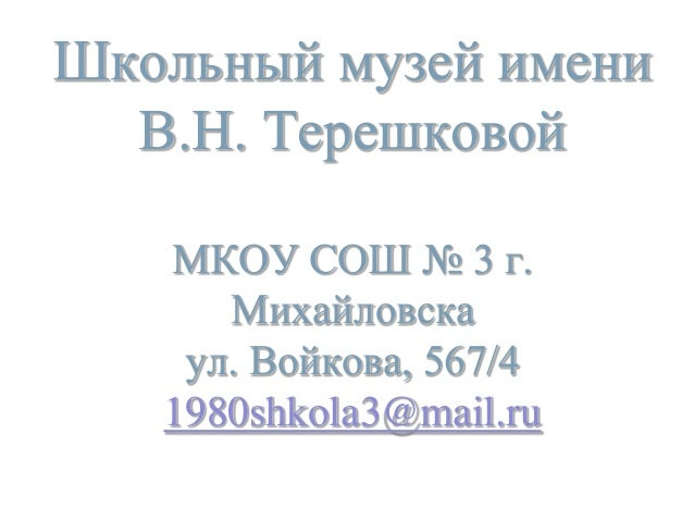 Школьный музей имени В.Н. Терешковой МКОУ СОШ № 3 г. Михайловска ул. Войкова, 567/4 1980shkola3@mail.ru
