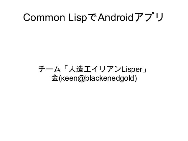 Common LispでAndroidアプリ  チーム「人造エイリアンLisper」 金(κeen@blackenedgold)