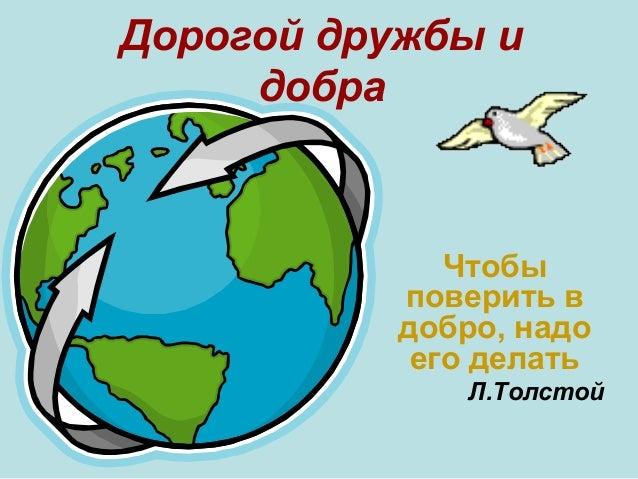 Дорогой дружбы и добра  Чтобы поверить в добро, надо его делать Л.Толстой