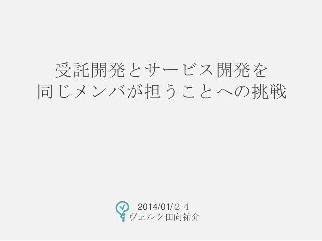受託開発とサービス開発を 同じメンバが担うことへの挑戦  2014/01/24 ヴェルク田向祐介