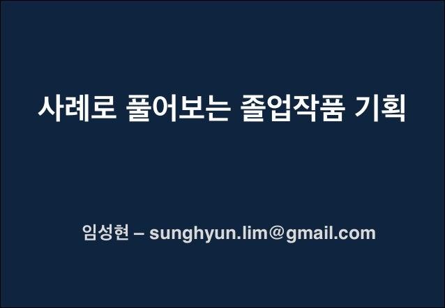 사례로 풀어보는 졸업작품 기획  임성현 – sunghyun.lim@gmail.com