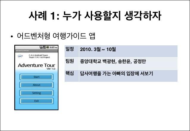 사례 1: 누가 사용할지 생각하자 • 어드벤처형 여행가이드 앱 일정  2010. 3월 ~ 10월  팀원  중앙대학교 백광현, 송한윤, 공정만  핵심  답사여행을 가는 아빠의 입장에 서보기