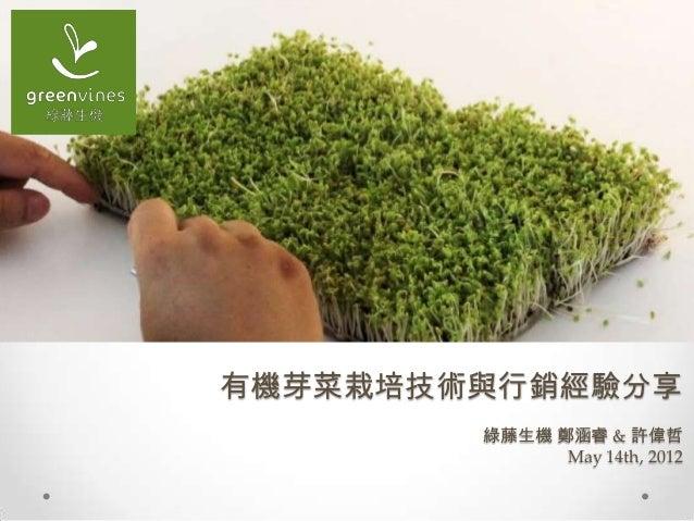 有機芽菜栽培技術與行銷經驗分享 綠藤生機 鄭涵睿 & 許偉哲 May 14th, 2012