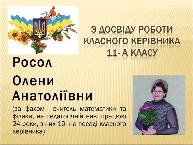 Росол Олени Анатоліївни (за фахом вчитель математики та фізики, на педагогічній ниві працюю 24 роки, з них 19- на посаді к...