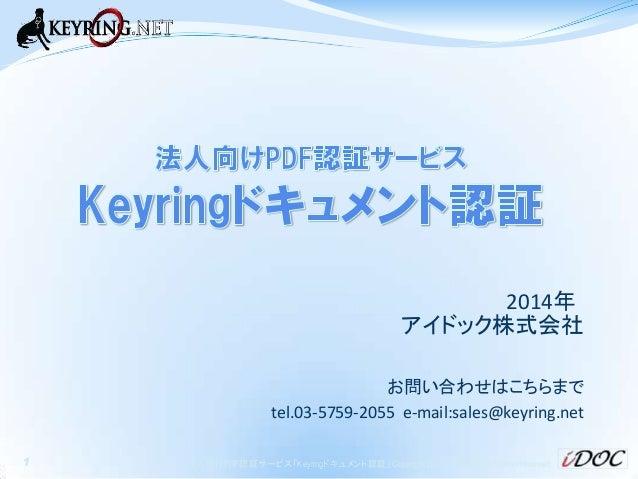 2014年 アイドック株式会社 お問い合わせはこちらまで tel.03-5759-2055 e-mail:sales@keyring.net 1  法人向けPDF認証サービス「Keyringドキュメント認証」 Copyright 2014 iD...