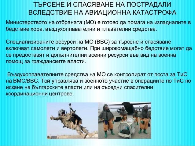 ТЪРСЕНЕ И СПАСЯВАНЕ НА ПОСТРАДАЛИ ВСЛЕДСТВИЕ НА АВИАЦИОННА КАТАСТРОФА Министерството на отбраната (МО) е готово да помага ...