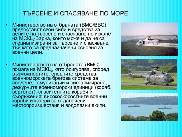 ТЪРСЕНЕ И СПАСЯВАНЕ ПО МОРЕ •  Министерство на отбраната (ВМС/ВВС) предоставят свои сили и средства за целите на търсене и...