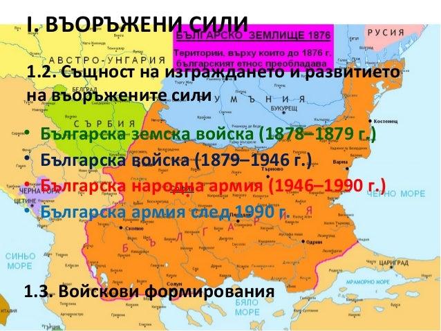 I. ВЪОРЪЖЕНИ СИЛИ 1.2. Същност на изграждането и развитието на въоръжените сили • • • •  Българска земска войска (1878–187...