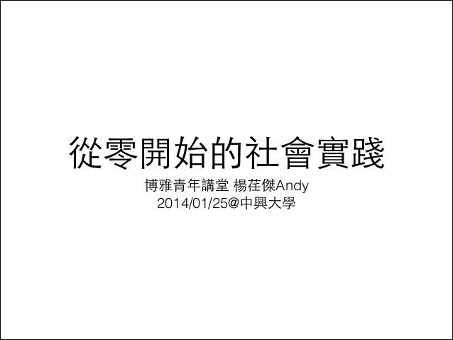 從零開始的社會實踐 博雅⻘青年講堂 楊荏傑Andy 2014/01/25@中興⼤大學