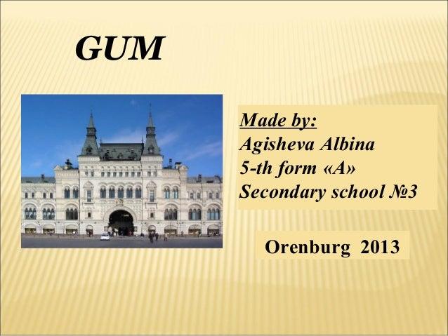 GUM Made by: Agisheva Albina 5-th form «A» Secondary school №3 Orenburg 2013