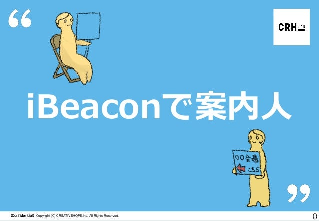 iBeaconで案内人  【Confidential】Copyright (C) CREATIVEHOPE,Inc. All Rights Reserved.  0