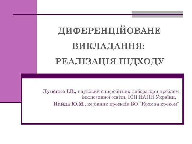 ДИФЕРЕНЦІЙОВАНЕ ВИКЛАДАННЯ: РЕАЛІЗАЦІЯ ПІДХОДУ  Луценко І.В., науковий співробітник лабораторії проблем інклюзивної освіти...
