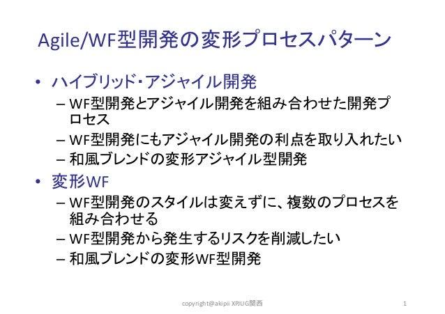 Agile/WF型開発の変形プロセスパターン • ハイブリッド・アジャイル開発 – WF型開発とアジャイル開発を組み合わせた開発プ ロセス – WF型開発にもアジャイル開発の利点を取り入れたい – 和風ブレンドの変形アジャイル型開発  • 変形...