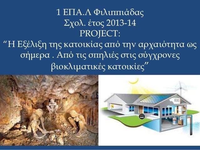 """1 ΕΠΑ.Λ Φιλιππιάδας Σχολ. έτος 2013-14 PROJECT: """"Η Εξέλιξη της κατοικίας από την αρχαιότητα ως σήμερα . Από τις σπηλιές στ..."""