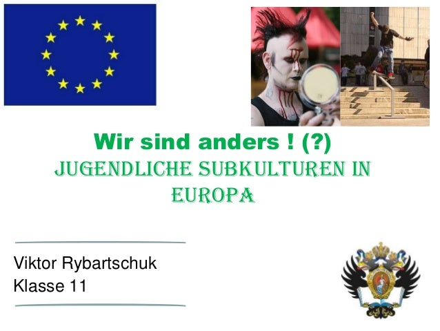 Wir sind anders ! (?) Jugendliche Subkulturen in Europa Viktor Rybartschuk Klasse 11