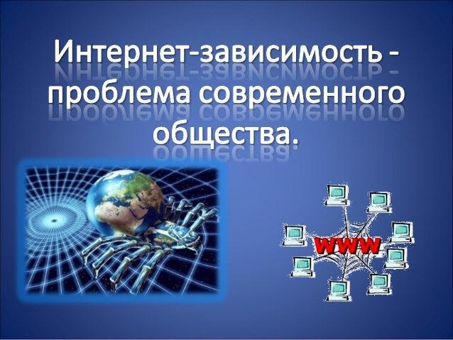 Интернет зависимость проблема современного общества Главной палочкой выручалочкой для учащегося является Интернет Практически любая информация сейчас доступна в открытом