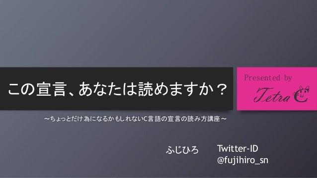 この宣言、あなたは読めますか?  Presented by  ~ちょっとだけ為になるかもしれないC言語の宣言の読み方講座~  ふじひろ  Twitter-ID @fujihiro_sn