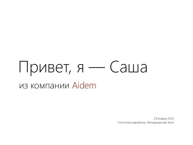 Привет, я — Саша из компании Aidem  29 января 2014 Front-end разработка. Менеджерский блок