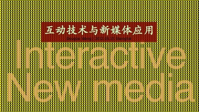 互动技术与新媒体应用  Douglas Wang   2012.05.15 Shanghai    Interactive! New media!