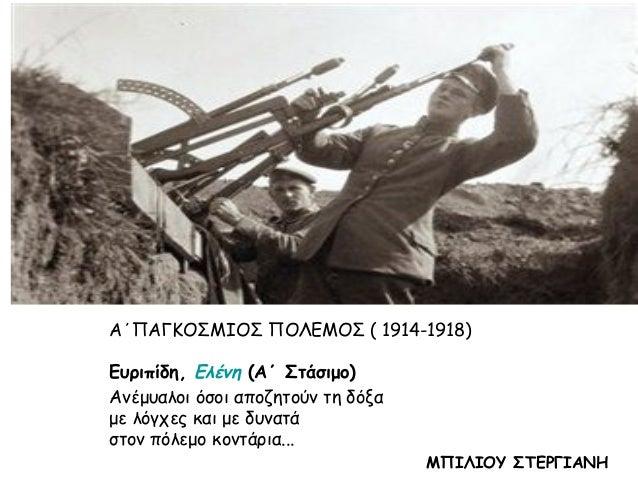 Α΄ΠΑΓΚΟΣΜΙΟΣ ΠΟΛΕΜΟΣ ( 1914-1918) Ευριπίδη, Ελένη (Α΄ Στάσιμο) Ανέμυαλοι όσοι αποζητούν τη δόξα με λόγχες και με δυνατά στ...
