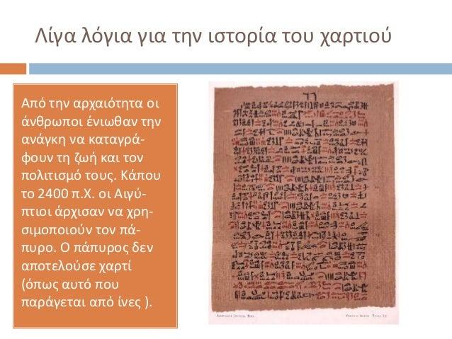 Λίγα λόγια για τθν ιςτορία του χαρτιοφ Από τθν αρχαιότθτα οι άνκρωποι ζνιωκαν τθν ανάγκθ να καταγράφουν τθ ηωι και τον πολ...