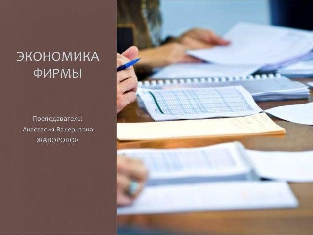 ЭКОНОМИКА ФИРМЫ Преподаватель: Анастасия Валерьевна ЖАВОРОНОК
