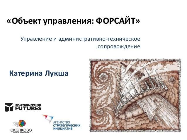 «Объект управления: ФОРСАЙТ» Управление и административно-техническое сопровождение  Катерина Лукша