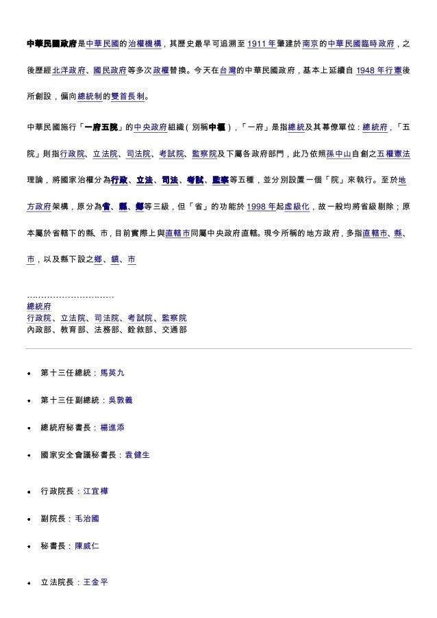 中華民國政府是中華民國的治權機構,其歷史最早可追溯至 1911 年肇建於南京的中華民國臨時政府,之 後歷經北洋政府、國民政府等多次政權替換。今天在台灣的中華民國政府,基本上延續自 1948 年行憲後 所創設,偏向總統制的雙首長制。 中華民國施行...