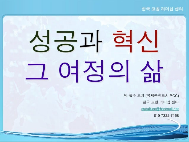 한국 코칭 리더십 센터  성공과 혁신 그 여정의 삶 박 철수 코치 (국제공인코치 PCC) 한국 코칭 리더십 센터 csculture@hanmail.net 010-7222-7158