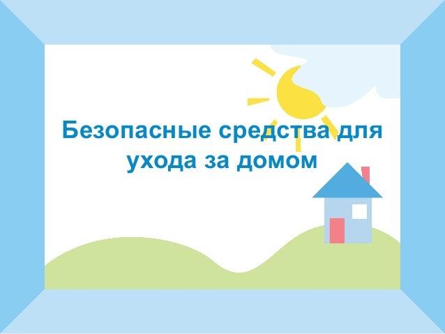 Безопасные средства для  ухода за домом