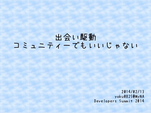 出会い駆動 コミュニティーでもいいじゃない  2014/02/13 yoku0825@MyNA Developers Summit 2014