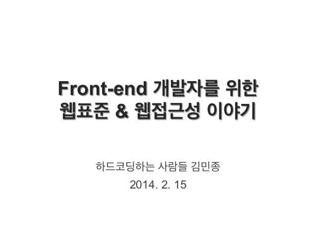 Front-end 개발자를 위한 웹표준 & 웹접근성 이야기 하드코딩하는 사람들 김민종 2014. 2. 15