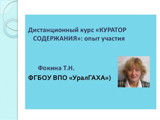 Дистанционный курс «КУРАТОР СОДЕРЖАНИЯ»: опыт участия  Фокина Т.Н. ФГБОУ ВПО «УралГАХА»)
