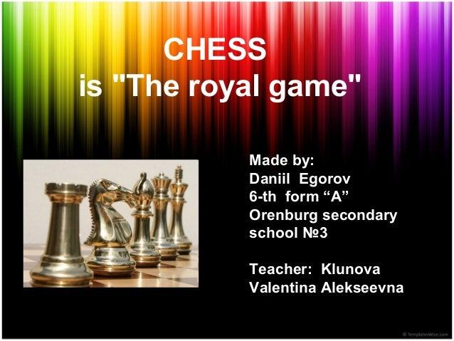 "CHESS is ""The royal game"" Made by: Daniil Egorov 6-th form ""A"" Orenburg secondary school №3 Teacher: Klunova Valentina Ale..."
