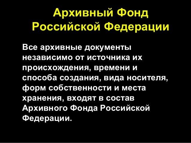 Архивный Фонд Российской Федерации Все архивные документы независимо от источника их происхождения, времени и способа созд...