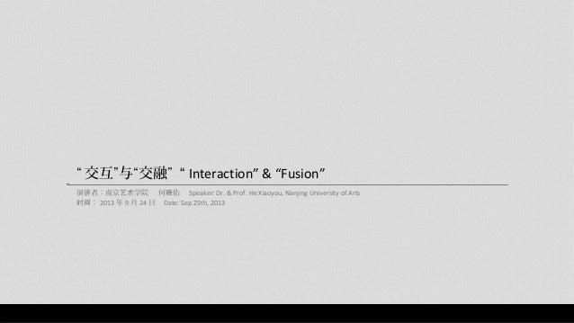 """ 交互""与""交融"" "" Interaction"" & ""Fusion"" 演讲者:南京艺术学院 何晓佑 Speaker: Dr. & Prof. He Xiaoyou, Nanjing University of Arts 时间: 2013 年..."