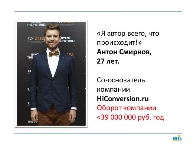 «Я автор всего, что происходит!» Антон Смирнов, 27 лет. Со-основатель компании HiConversion.ru Оборот компании <39 000 000...