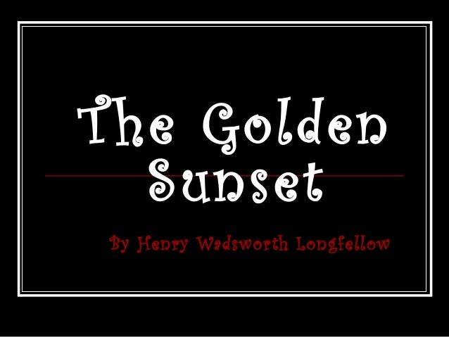 T he Golden Sunset By Henry Wadsworth Longfellow