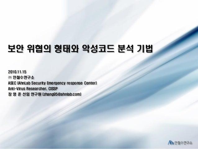 보안 위협의 형태와 악성코드 분석 기법 2010.11.15 ㈜ 안철수연구소 ASEC (AhnLab Security Emergency response Center) Anti-Virus Researcher, CISSP 장 ...