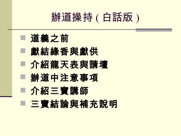 辦道操持 ( 白話版 )  道義之前  獻結緣香與獻供  介紹龍天表與請壇  辦道中注意事項  介紹三寶講師  三寶結論與補充說明