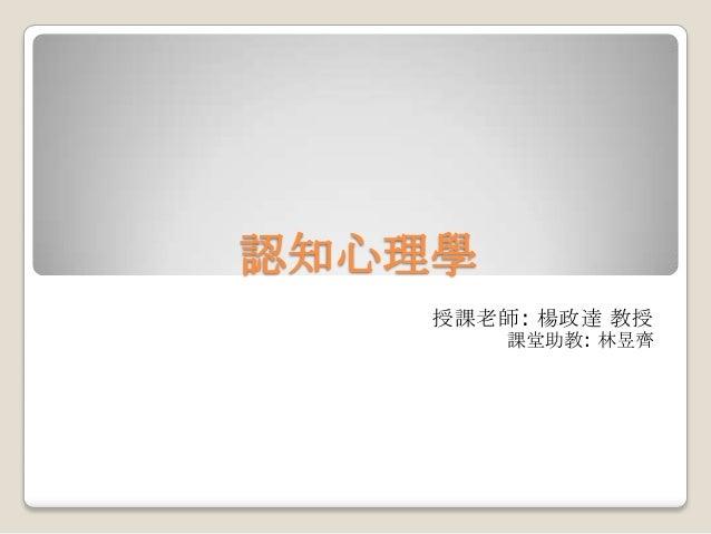 認知心理學 授課老師: 楊政達 教授 課堂助教: 林昱齊