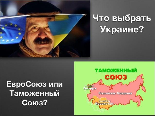 Что выбрать Украине?  !  ЕвроСоюз или Таможенный Союз?