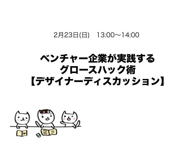 2月23日(日)13:00∼14:00  ベンチャー企業が実践する グロースハック術 【デザイナーディスカッション】