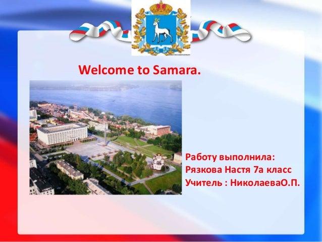 Welcome to Samara.  Работу выполнила: Рязкова Настя 7a класс Учитель : НиколаеваО.П.
