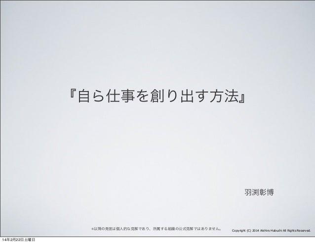 『自ら仕事を創り出す方法』  羽渕彰博  ※以降の発言は個人的な見解であり、所属する組織の公式見解ではありません。 14年2月22日土曜日  Copyright (C) 2014 Akihiro Habuchi All Rights Reser...