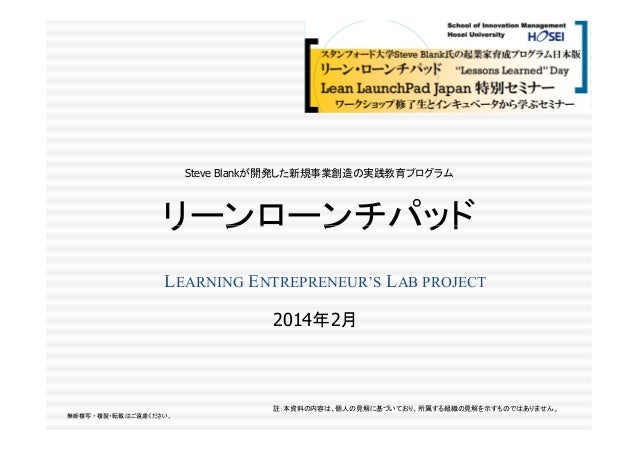 Steve Blankが開発した新規事業創造の実践教育プログラム  リ ンロ ンチパッド リーンローンチパッド LEARNING ENTREPRENEUR'S LAB PROJECT 2014年2月 年 月  註:本資料の内容は、個人の見解に基...